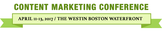 Content Marketing Conference: Boston | April 11-13, 2017 | Westin Boston Waterfront